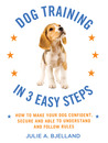 Dog Training in 3 Easy Steps: How to Make Your Dog Confident, Secure, and Able to Understand and Follow Rules