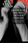 I Want To Be the Poet of Your Kneecaps: Poems of Quirky Romance