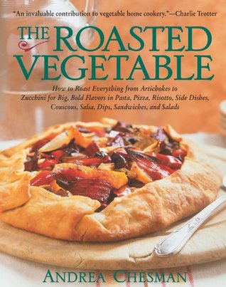 Ebook The Roasted Vegetable: How to Roast Everything from Artichokes to Zucchini for Big, Bold Flavors in Pasta, Pizza, Risotto, Side Dishes, Couscous, Salsas, Dips, Sandwiches, and Salads by Andrea Chesman TXT!