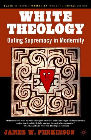 White Theology: Outing Supremacy in Modernity(Black Religion/Womanist Thought/Social Justice)