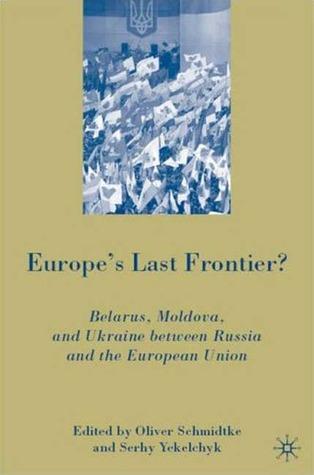 Europe's Last Frontier? Belarus, Moldova, and Ukraine between Russia and the European Union