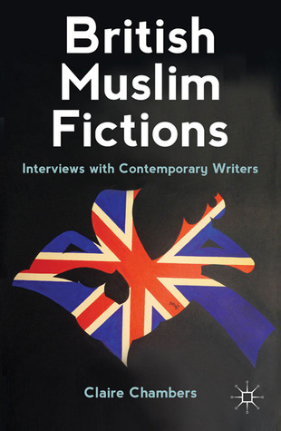 British Muslim Fictions: Interviews with Contemporary Writers