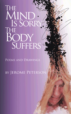 The Mind Is Sorry the Body Suffers: Collected Poems and Drawings by Jerome Peterson