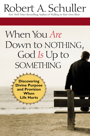 When You Are Down to Nothing, God Is Up to Something by Robert A. Schuller