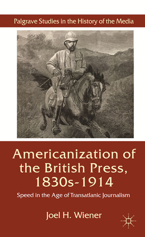 The Americanization of the British Press, 1830s-1914: Speed in the Age of Transatlantic Journalism