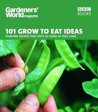 Gardeners' World Magazine: 101 Grow to Eat Ideas: Failsafe varieties for the kitchen garden