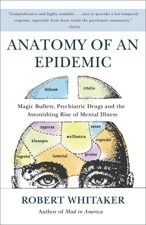 Anatomy Of An Epidemic Magic Bullets Psychiatric Drugs And The Astonishing Rise Mental Illness In America By Robert Whitaker