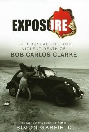 Exposure: The Unusual Life and Violent Death of Bob Carlos Clarke