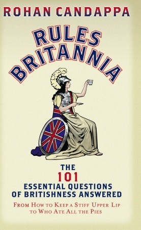 Rules Britannia: The 101 Essential Questions of Britishness Answered - From How to Keep a Stiff Upper Lip to Who Ate All the Pies