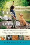 Being With Animals: Why We Are Obsessed with the Furry, Scaly, Feathered Creatures Who Populate Our World