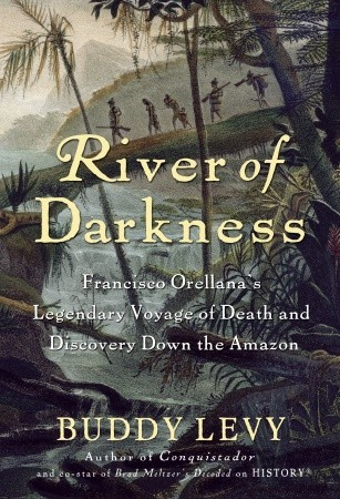 River Of Darkness Francisco Orellana S Legendary Voyage Of Death And Discovery Down The Amazon