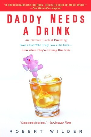 Daddy Needs a Drink: An Irreverent Look at Parenting from a Dad Who Truly Loves His Kids—Even When They're Driving Him Nuts