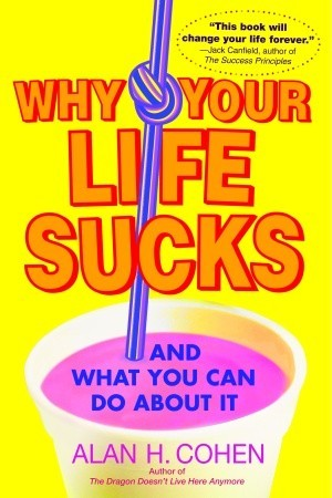 Why Your Life Sucks by Alan Cohen