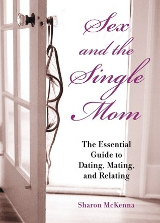 Sex and the Single Mom: The Essential Guide to Dating, Mating, and Relating