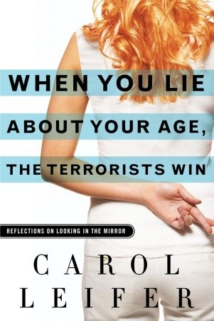 When You Lie About Your Age, the Terrorists Win by Carol Leifer