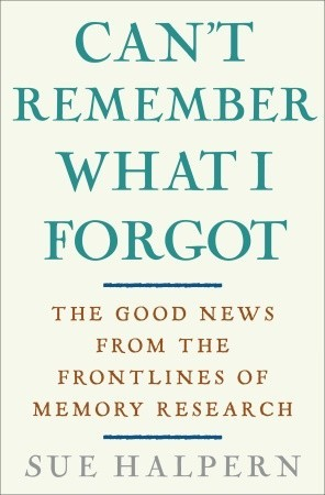 Can't Remember What I Forgot: The Good News from the Front Lines of Memory Research
