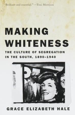 Making Whiteness by Grace Elizabeth Hale