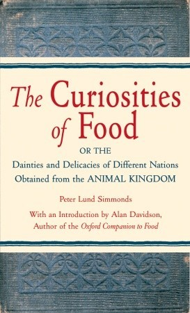 The Curiosities of Food: Or the Dainties and Delicacies of Different Nations Obtained from the Animal Kingdom