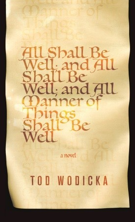 All Shall Be Well; And All Shall Be Well; And All Manner of T... by Tod Wodicka