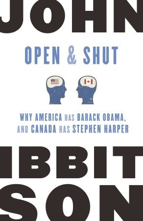 Open and Shut: Why America Has Barack Obama, and Canada Has Stephen Harper
