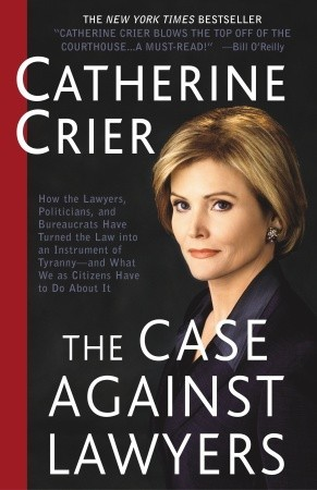 The Case Against Lawyers: How the Lawyers, Politicians, and Bureaucrats Have Turned the Law into an Instrument of Tyranny--and What We as Citizens Have to Do About It