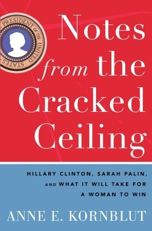 Notes from the cracked ceiling: hillary clinton, sarah palin, and what it will take for a woman to win by Anne Kornblut