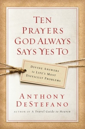Ten Prayers God Always Says Yes To: Divine Answers to Lifes Most Difficult Problems