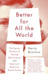 Better for All the World: The Secret History of Forced Sterilization and America's Quest for Racial Purity