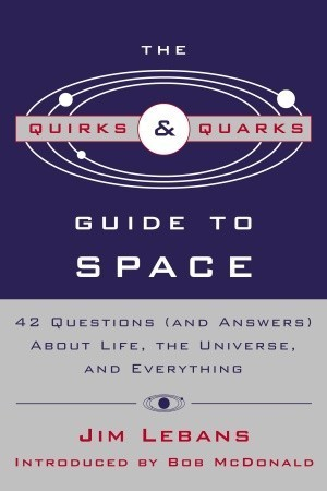 The Quirks & Quarks Guide to Space: 42 Questions (and Answers) About Life, the Universe, and Everything