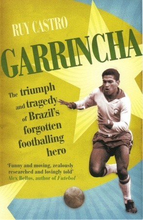 Garrincha: The Triumph and Tragedy of Brazils Forgotten Footballing Hero