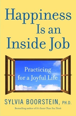 Happiness Is An Inside Job: Practicing For A Joyful Life By Sylvia Boorstein