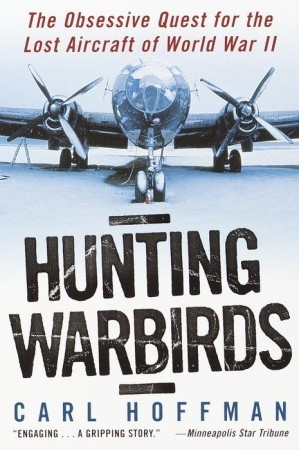Ebook Hunting Warbirds: The Obsessive Quest for the Lost Aircraft of World War II by Carl Hoffman TXT!