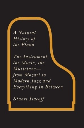 A Natural History of the Piano: The Instrument, the Music, the Musicians--from Mozart to Modern Jazz and Everything in Between