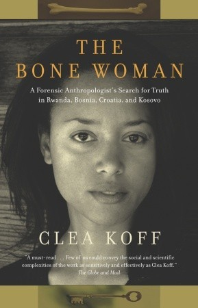 The Bone Woman: A Forensic Anthropologists Search for Truth in Rwanda, Bosnia, and Kosovo