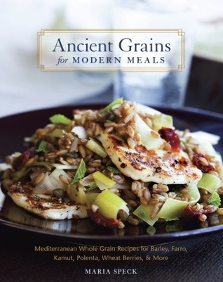 Ancient Grains for Modern Meals: Mediterranean Whole Grain Recipes for Barley, Farro, Kamut, Polenta, Wheat Berries & More