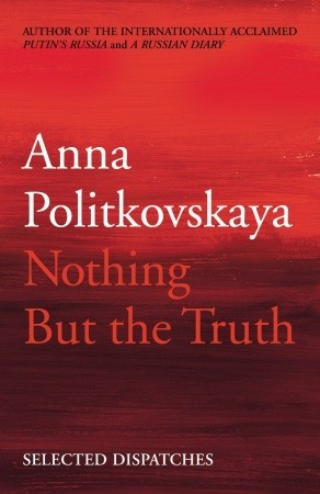 Nothing But The Truth Selected Dispatches By Anna Politkovskaya