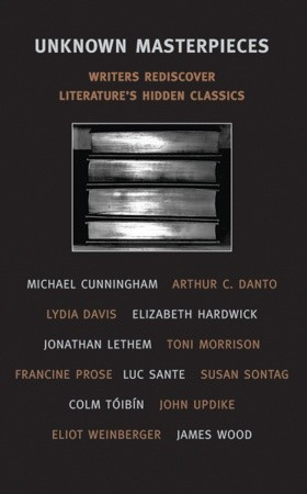 Unknown Masterpieces: Writers Rediscover Literature's Hidden Classics