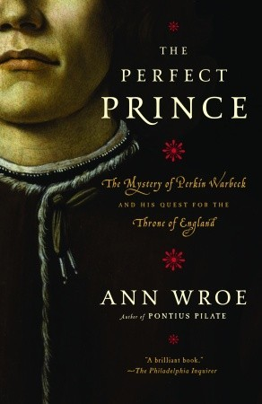 Ebook The Perfect Prince: The Mystery of Perkin Warbeck and His Quest for the Throne of England by Ann Wroe read!