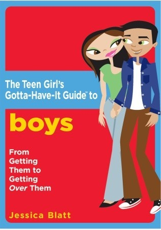 The Teen Girl's Gotta-Have-It Guide to Boys: From Getting Them to Getting Over Them