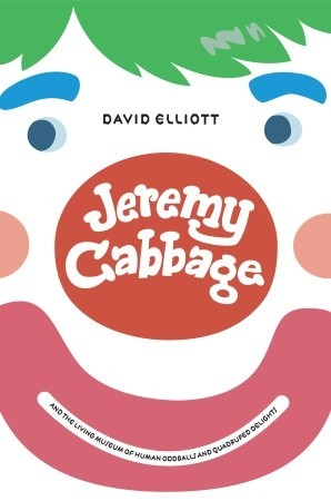 Jeremy Cabbage and the Living Museum of Human Oddballs and Qu... by David Elliott