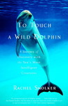 To Touch a Wild Dolphin: A Journey of Discovery with the Sea's Most Intelligent Creatures
