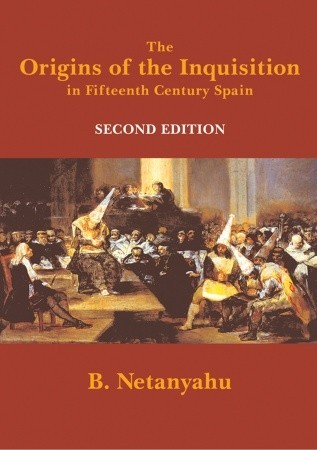 The Origins of the Inquisition in Fifteenth Century Spain by Benzion Netanyahu