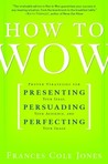 How to Wow: Proven Strategies for Presenting Your Ideas, Persuading Your Audience, and Perfecting Your Image