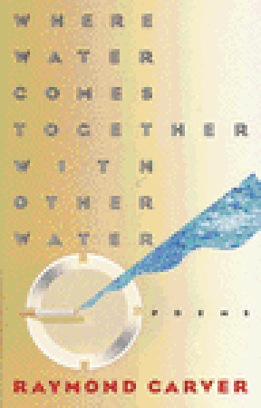 Where Water Comes Together with Other Water by Raymond Carver