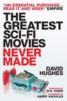 The Greatest Sci-Fi Movies Never Made by David Hughes