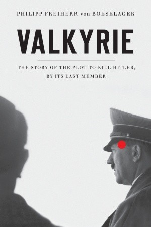 Valkyrie: The Story of the Plot to Kill Hitler, by Its Last Member