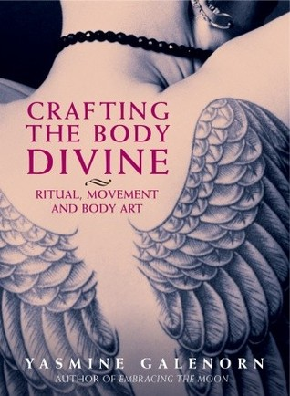 Crafting the body divine: ritual, movement, and body art by Yasmine Galenorn