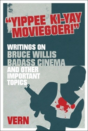 Yippee ki-yay moviegoer: writings on bruce willis, badass cinema and other important topics by Vern
