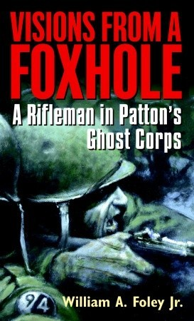 Visions From a Foxhole: A Rifleman in Pattons Ghost Corps