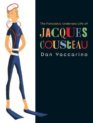 The Fantastic Undersea Life of Jacques Cousteau by Dan Yaccarino
